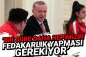 Erdoğan: Bir süre daha hepimizin fedakarlık yapması gerekiyor