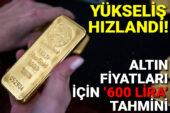 Yükseliş hızlandı: Altın fiyatları için '600 lira' tahmini